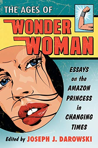 9780786471225: The Ages of Wonder Woman: Essays on the Amazon Princess in Changing Times