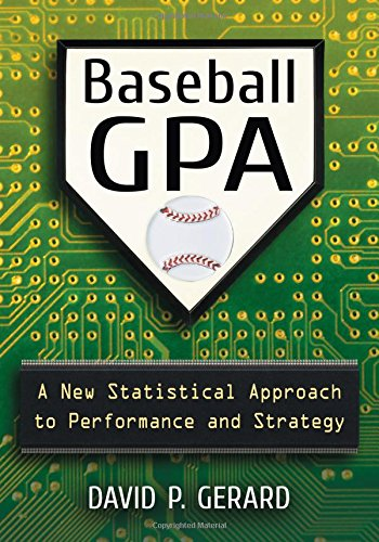 Baseball GPA: A New Statistical Approach to Performance and Strategy (Paperback): David P. Gerard