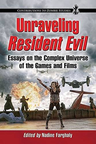 9780786472918: Unraveling Resident Evil: Essays on the Complex Universe of the Games and Films (Contributions to Zombie Studies)