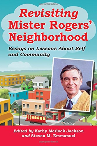Revisiting Mister Rogers' Neighborhood - Essays on Lessons About Self and Community: Edited by...