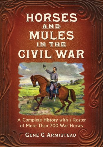 Horses and Mules in the Civil War: A Complete History with a Roster of More Than 700 War Horses (...