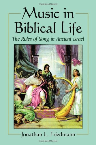 Music in Biblical Life: The Roles of Song in Ancient Israel: Jonathan L. Friedmann