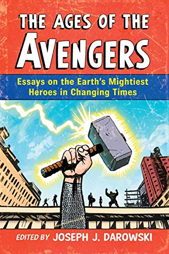 The Ages of the Avengers - Essays on the Earth's Mightiest Heroes in Changing Times