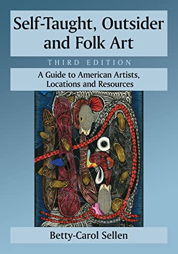 Self-Taught, Outsider and Folk Art: A Guide to American Artists, Locations and Resources, 3D Ed. (...
