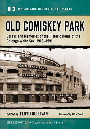 Old Comiskey Park: Essays and Memories of the Historic Home of the Chicago White Sox, 1910-1991 (...