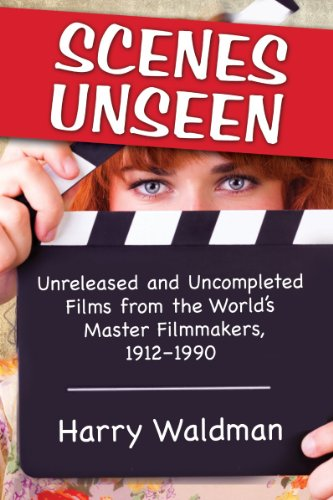 9780786477463: Scenes Unseen: Unreleased and Uncompleted Films from the World's Master Filmmakers, 1912-1990