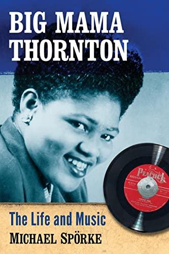 Big Mama Thornton: The Life and Music: Michael Sporke