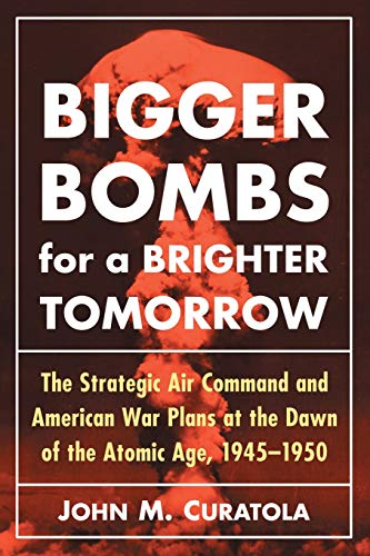 9780786494194: Bigger Bombs for a Brighter Tomorrow: The Strategic Air Command and American War Plans at the Dawn of the Atomic Age, 1945-1950