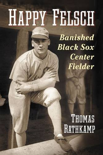 Happy Felsch: Banished Black Sox Center Fielder: Thomas Rathkamp