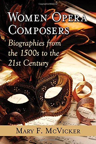 Women Opera Composers: Biographies from the 1500s to the 21st Century (Paperback): Mary F. McVicker
