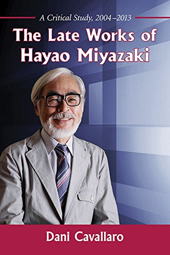 The Late Works of Hayao Miyazaki A Critical Study 2004-2013: Cavallaro, Dani
