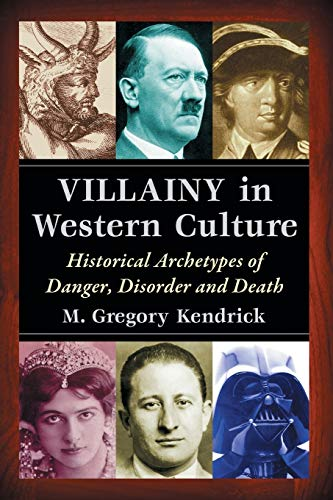 Villainy in Western Culture: Historical Archetypes of: M. Gregory Kendrick