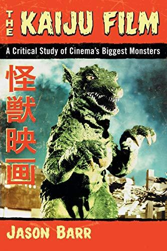The Kaiju Film: A Critical Study of Cinema's Biggest Monsters: Barr, Jason
