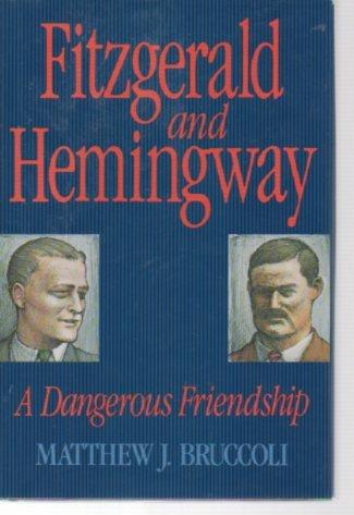 Fitzgerald and Hemingway: A Dangerous Friendship: Bruccoli, Matthew Joseph