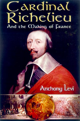 Cardinal Richelieu: And the Making of France: Anthony Levi