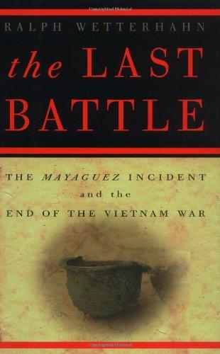 The Last Battle: The Mayaguez Incident and the End of the Vietnam War: Wetterhahn, Ralph
