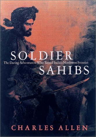 Soldier Sahibs. The Daring Adventurers Who Tamed India's Northwest Frontier.