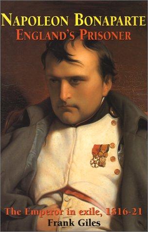 Napoleon Bonaparte : England's prisoner : [the emperor im exile, 1816-21].: Giles, Frank.