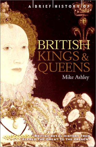 A Brief History of British Kings and Queens: British Royal History from Alfred the Great to the ...