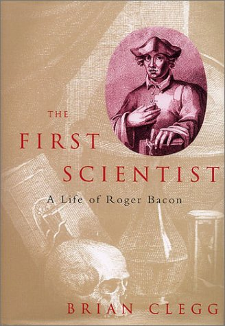 The First Scientist: A Life of Roger Bacon: Clegg, Brian