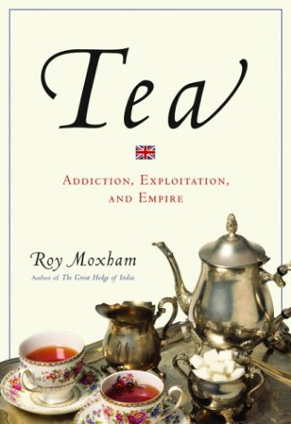 Tea: Addiction, Exploitation, and Empire: Moxham, Roy