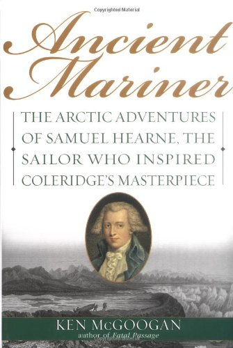 9780786713042: Ancient Mariner: The Arctic Adventures of Samuel Hearne, the Sailor Who Inspired Coleridge's Masterpiece