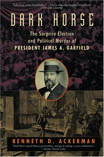 Dark Horse: The Surprise Election and Political Murder of President James A. Garfield: Ackerman, ...