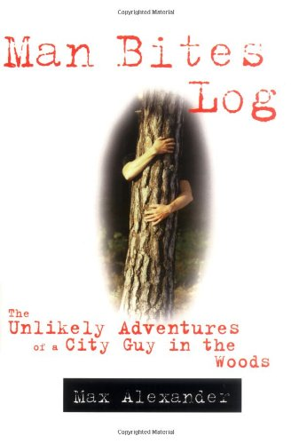 Man Bites Log: The Unlikely Adventures of a City Guy in the Woods