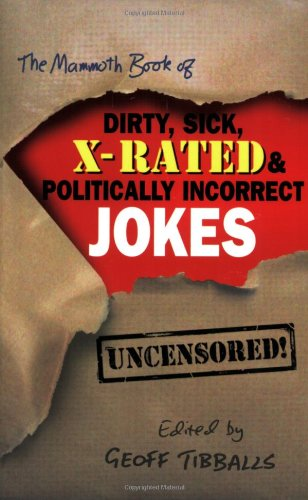 The Mammoth Book of Dirty, Sick, X-Rated and Politically Incorrect Jokes: The Ultimate Collection ...