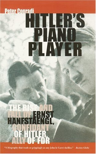 Hitler's Piano Player: The Rise and Fall of Ernst Hanfstaengl: Confidant of Hitler, Ally of ...