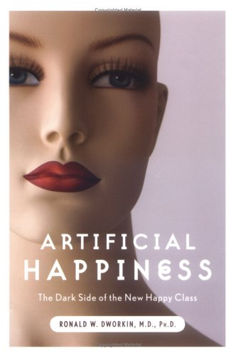 Artificial Happiness: The Dark Side of the New Happy Class: Dworkin M.D., Ronald W.