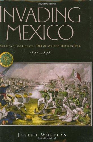 Invading Mexico: America's Continental Dream and the: Wheelan, Joseph