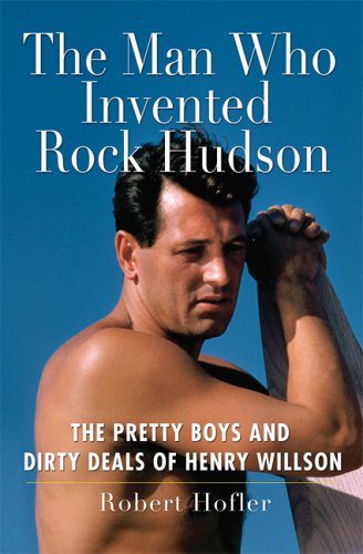 The Man Who Invented Rock Hudson: The Pretty Boys and Dirty Deals of Henry Willson: Robert Hofler