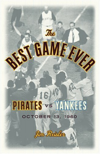 The Best Game Ever: Pirates 10, Yankees 9: October 13, 1960: Reisler, Jim