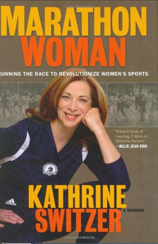 Marathon Woman: Running the Race to Revolutionize Women's Sports - A Memoir: Switzer, Kathrine