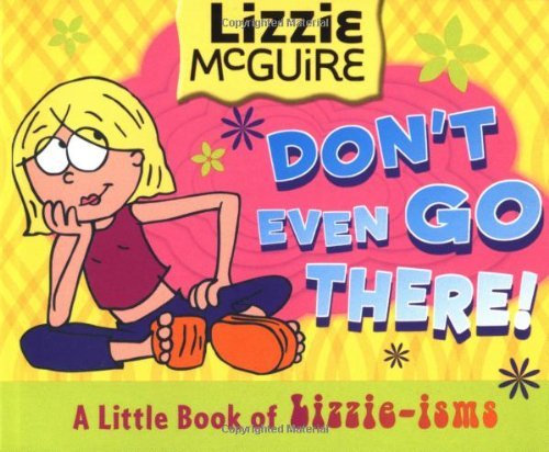 Lizzie McGuire: Don't Even Go There!: A Little Book of Lizzie-Isms (Lizzie McGuire (Unnumbered)...