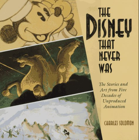 The Disney That Never Was. The Stories and Art of Five Decades of Unproduced Animation.