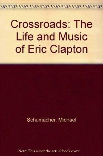 Crossroads: The Life and Music of Eric Clapton: Schumacher, Michael
