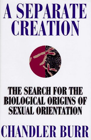 A Separate Creation: The Search for the Biological Origins of Sexual Orientation: Burr, Chandler