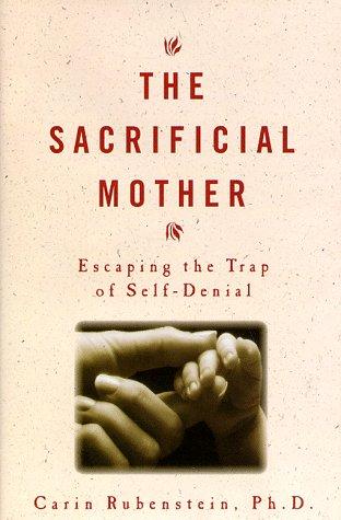 The Sacrificial Mother: Escaping the Trap of Self-Denial: Rubenstein, Carin