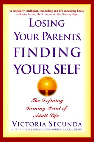 Losing Your Parents, Finding Your Self : The Defining Turning Point of Adult Life: Secunda, ...