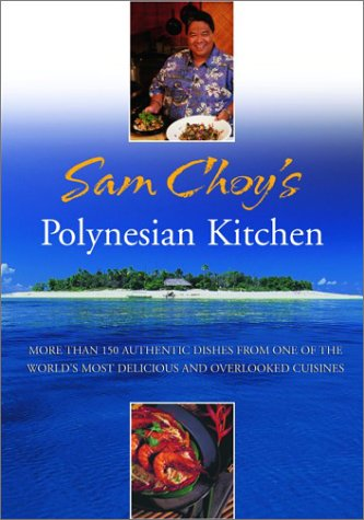 Sam Choy's Polynesian Kitchen: More Than 150 Authentic Dishes from One of the World's Most Delicious and Overlooked Cuisines (0786864753) by Sam Choy