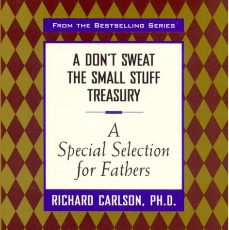 A Don't Sweat the Small Stuff Treasury: A Special Selection for Fathers (Don't Sweat the Small Stuff (Hyperion)) (0786865741) by Carlson, Richard