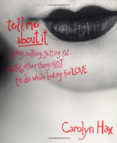 9780786866731: Tell Me About It: Lying, Sulking, Getting Fat... and 56 Other Things Not to Do While Looking for Love