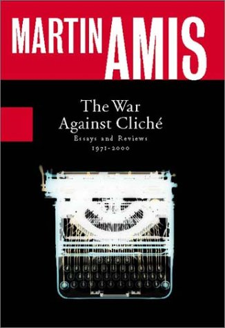 The War Against Cliche : Essays and Reviews, 1971-2000: Amis, Martin