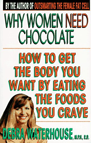 9780786881345: Why Women Need Chocolate: How to Get the Body You Want By Eating the Foods You Crave