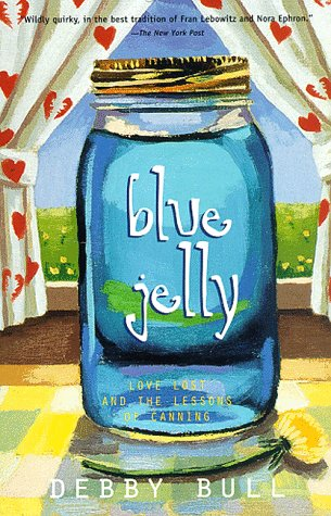 Blue Jelly: Love Lost & the Lessons of Canning: Bull, Debby