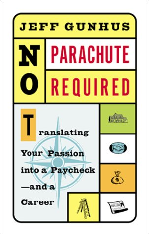 No Parachute Required: Translating Your Passion Into a Paycheck--and a Career: Gunhus, Jeff