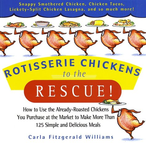 Rotisserie Chickens to the Rescue!: How to Use the Already-Roasted Chickens You Purchase at the Mark