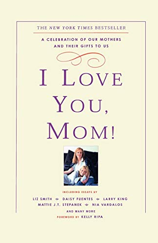 9780786888528: I Love You, Mom!: A Celebration of Our Mothers and Their Gifts to Us